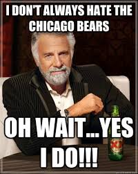 I don't always hate the Chicago bears oh wait...yes i do!!! - The ... via Relatably.com