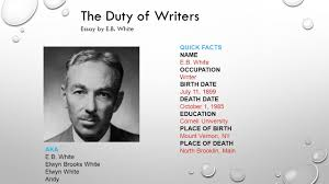 the duty of writers essay by eb white quick facts name eb  the duty of writers essay by eb white quick facts name eb white occupation writer birth