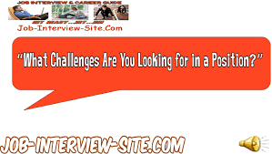 what challenges are you looking for in a position interview what challenges are you looking for in a position interview question and answers