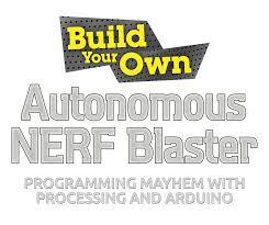 build your own autonomous nerf blaster programming hem build your own autonomous nerf® blaster programming hem processing and arduino