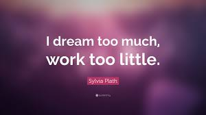 sylvia plath quote i dream too much work too little  sylvia plath quote i dream too much work too little
