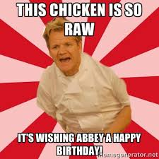 This chicken is so raw It's wishing Abbey a Happy Birthday! - Chef ... via Relatably.com