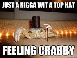 Just a nigga wit a top hat feeling crabby - Fancy Crab - quickmeme via Relatably.com