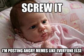 screw it i'm posting angry memes like everyone else - Baby who is ... via Relatably.com