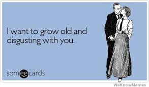I Want To Grow Old And Disgusting With You | WeKnowMemes via Relatably.com