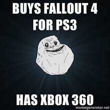 Buys Fallout 4 For PS3 Has XBOX 360 - Forever Alone | Meme Generator via Relatably.com