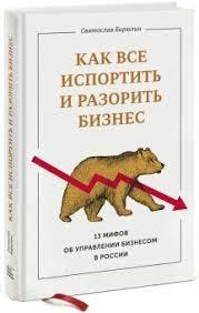 """Книга: """"<b>Как все испортить</b> и разорить бизнес. 13 мифов об ..."""