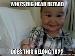 who's big head retard does this belong to?? - | Make a Meme via Relatably.com