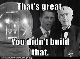 You didn't build that Images?q=tbn:ANd9GcSsO8IDAp-kFYYsRGGqhZ3CUWQDa2xZm7dXO5jMjZlAUCcZO4Iy