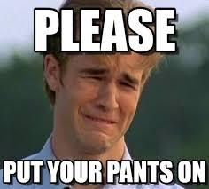 Please Put Your Pants On, Please on Memegen via Relatably.com