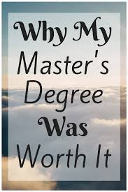 why my master s degree was worth it graduate school finance and considering going to school for your master s degree it was one of the best things