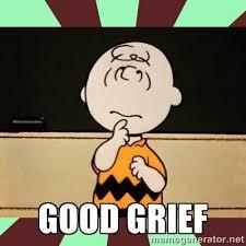 GOOD GRIEF - Charlie Brown | Meme Generator via Relatably.com