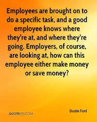 dustin ford quotes quotehd employees are brought on to do a specific task and a good employee knows where