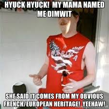 Hyuck Hyuck! My mama named me Dimwit She said it comes from my ... via Relatably.com