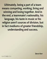 steve kerr friendship quotes quotehd ultimately being a part of a team means competing working living and winning