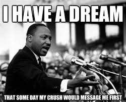 i have a dream that some day my crush would message me first - MLK ... via Relatably.com