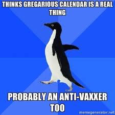 THINKS GREGARIOUS CALENDAR IS A REAL THING PROBABLY AN ANTI-VAXXER ... via Relatably.com