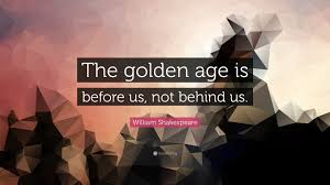 william shakespeare quote the golden age is before us not william shakespeare quote the golden age is before us not behind us