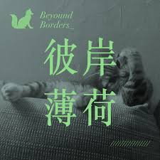 彼岸薄荷 Beyond Borders