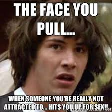The face you pull... When someone you're really not attracted to ... via Relatably.com