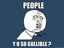 People y u so gullible ? - Y U No - quickmeme via Relatably.com