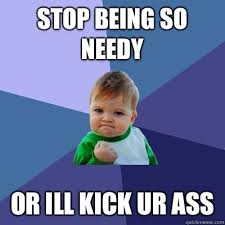 Stop being so needy Or ill kick ur ass - Success Kid - quickmeme via Relatably.com