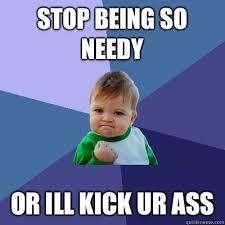 Stop being so needy Or ill kick ur ass - Success Kid - quickmeme via Relatably.com