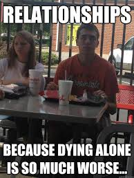 Relationships Because dying alone is so much worse... - Angry ... via Relatably.com