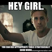 Hey girl. You can use appropriate tools strategically. Good work ... via Relatably.com