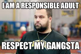 I am a responsible adult respect my gangsta - Misc - quickmeme via Relatably.com