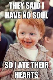 They said i have no soul so i ate their hearts - ginger baby ... via Relatably.com