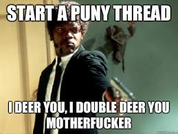 Start a puny thread i deer you, i double deer you motherfucker ... via Relatably.com