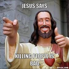 DIYLOL - JESUS SAYS Killing people is bad. via Relatably.com
