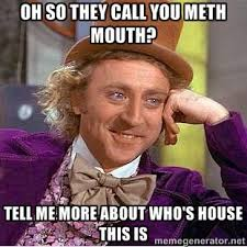 oh so they call you meth mouth? tell me more about who's house ... via Relatably.com