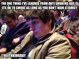 The one thing I've learned from anti smoking ads is its ok to ... via Relatably.com