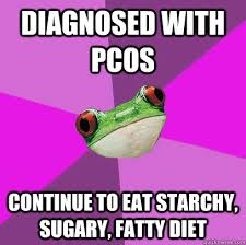 diagnosed with PCOS continue to eat starchy, sugary, fatty diet ... via Relatably.com