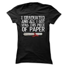 i graduated and all i got was this piece of paper t shirt college i graduated and all i got was this piece of paper t shirt college graduation tee shirt
