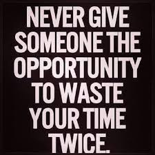 Never Give Someone the Opportunity to Waste Your Time Twice ... via Relatably.com