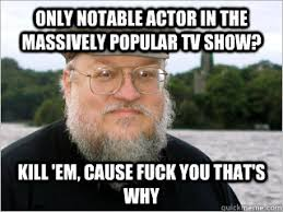 Only notable actor in the massively popular TV show? Kill 'em ... via Relatably.com