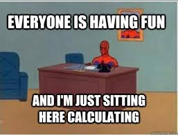 everyone is having fun and i'm just sitting here calculating ... via Relatably.com