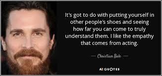 Christian Bale quote: It's got to do with putting yourself in ...