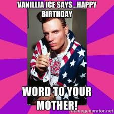 Vanillia Ice Says...Happy Birthday Word to your mother! - Vanilla ... via Relatably.com