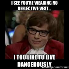 I see you're wearing no reflective vest... I too like to live ... via Relatably.com