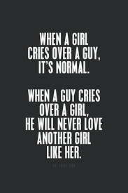When a girl cries over a guy, it's normal. When a guy cries over a ...