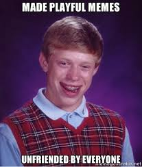 made playful memes unfriended by everyone - Bad luck Brian meme ... via Relatably.com