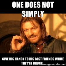 ONE DOES NOT SIMPLY GIVE HIS HANDY TO HIS BEST FRIENDS WHILE THEY ... via Relatably.com