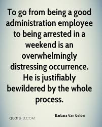 barbara van gelder quotes quotehd to go from being a good administration employee to being arrested in a weekend is an