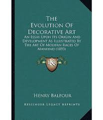 the evolution of decorative art  an essay upon its origin and    the evolution of decorative art  an essay upon its origin and development as illustrated by the art of modern races of mankind