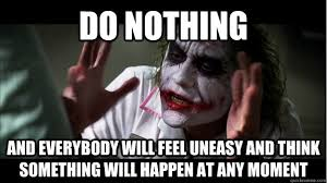 Do nothing and everybody will feel uneasy and think something will ... via Relatably.com