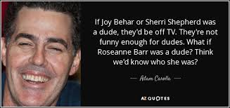 Adam Carolla quote: If Joy Behar or Sherri Shepherd was a dude ... via Relatably.com